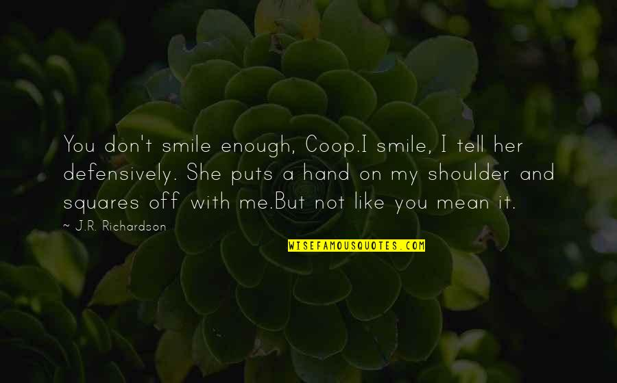 I Don't Like Her Quotes By J.R. Richardson: You don't smile enough, Coop.I smile, I tell