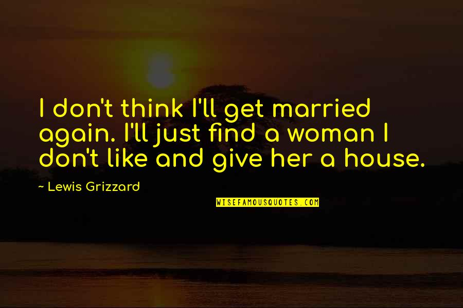 I Don't Like Her Quotes By Lewis Grizzard: I don't think I'll get married again. I'll