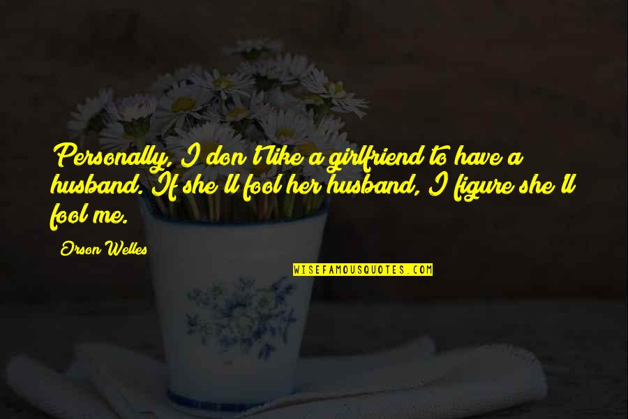 I Don't Like Her Quotes By Orson Welles: Personally, I don't like a girlfriend to have