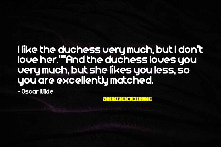 I Don't Like Her Quotes By Oscar Wilde: I like the duchess very much, but I