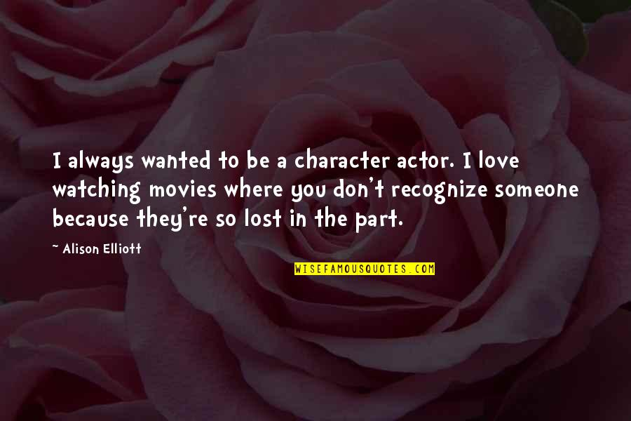 I Don't Love You Because Quotes By Alison Elliott: I always wanted to be a character actor.