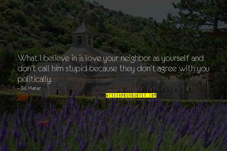 I Don't Love You Because Quotes By Bill Maher: What I believe in is love your neighbor