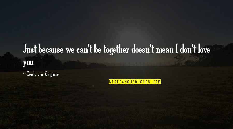I Don't Love You Because Quotes By Cecily Von Ziegesar: Just because we can't be together doesn't mean