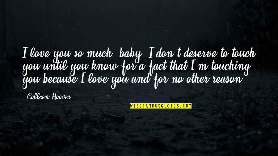 I Don't Love You Because Quotes By Colleen Hoover: I love you so much, baby. I don't