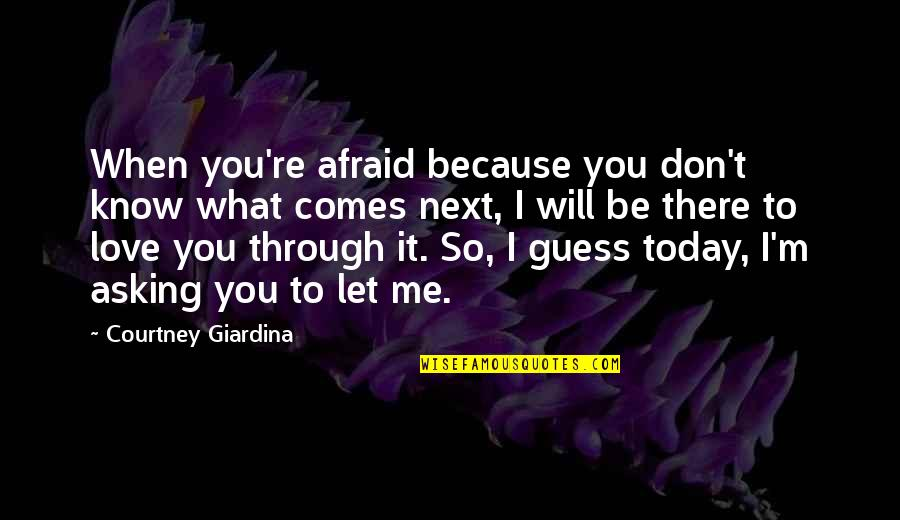I Don't Love You Because Quotes By Courtney Giardina: When you're afraid because you don't know what