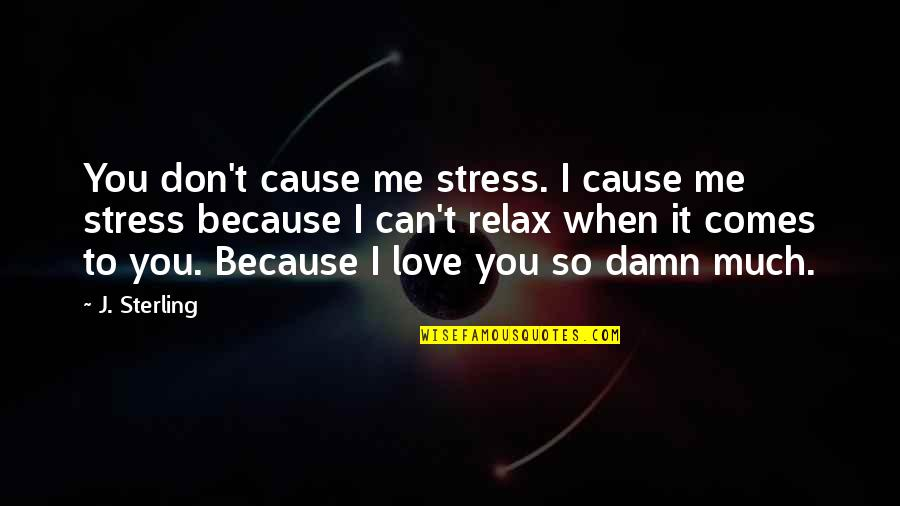 I Don't Love You Because Quotes By J. Sterling: You don't cause me stress. I cause me