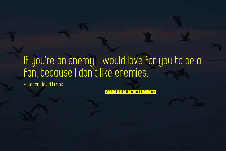 I Don't Love You Because Quotes By Jason David Frank: If you're an enemy, I would love for