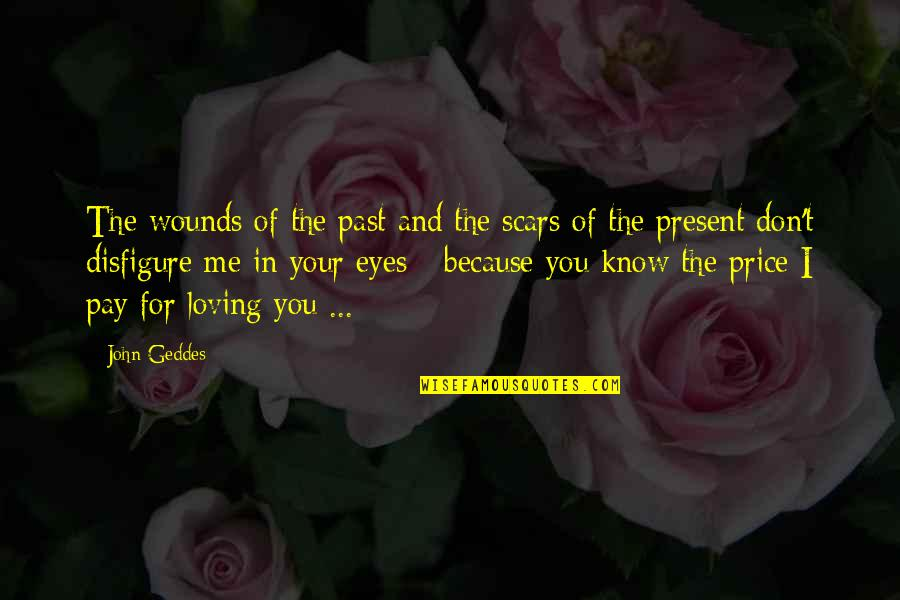 I Don't Love You Because Quotes By John Geddes: The wounds of the past and the scars