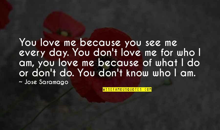 I Don't Love You Because Quotes By Jose Saramago: You love me because you see me every