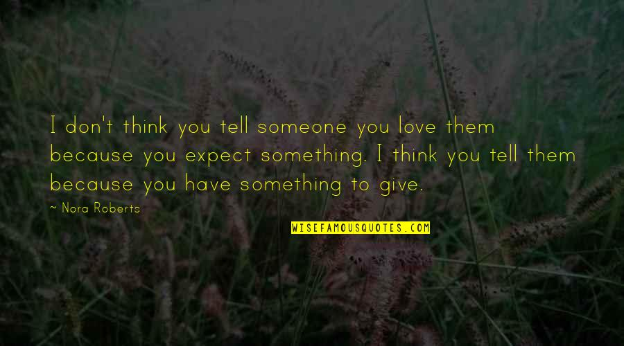 I Don't Love You Because Quotes By Nora Roberts: I don't think you tell someone you love