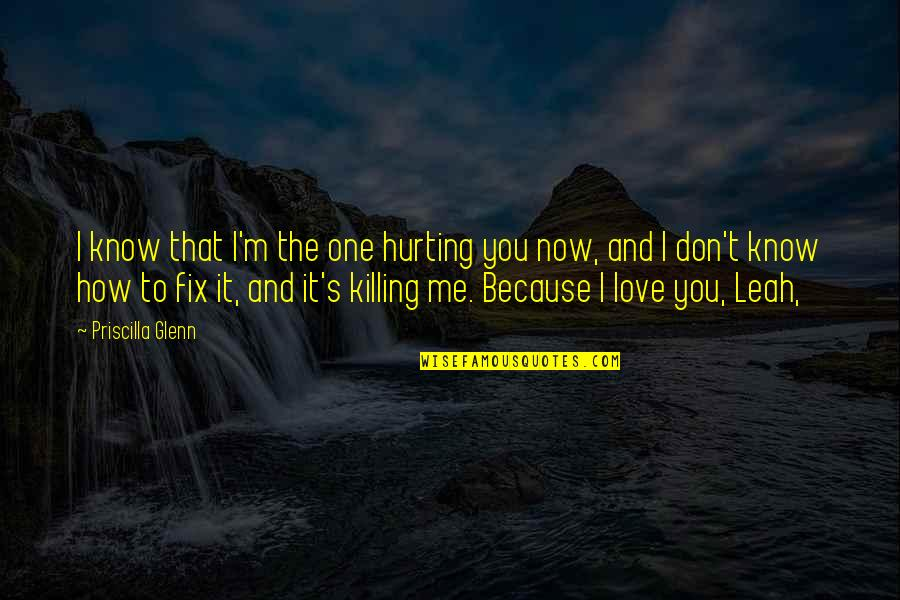 I Don't Love You Because Quotes By Priscilla Glenn: I know that I'm the one hurting you
