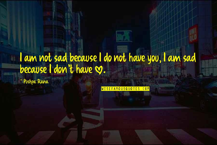 I Don't Love You Because Quotes By Pushpa Rana: I am not sad because I do not