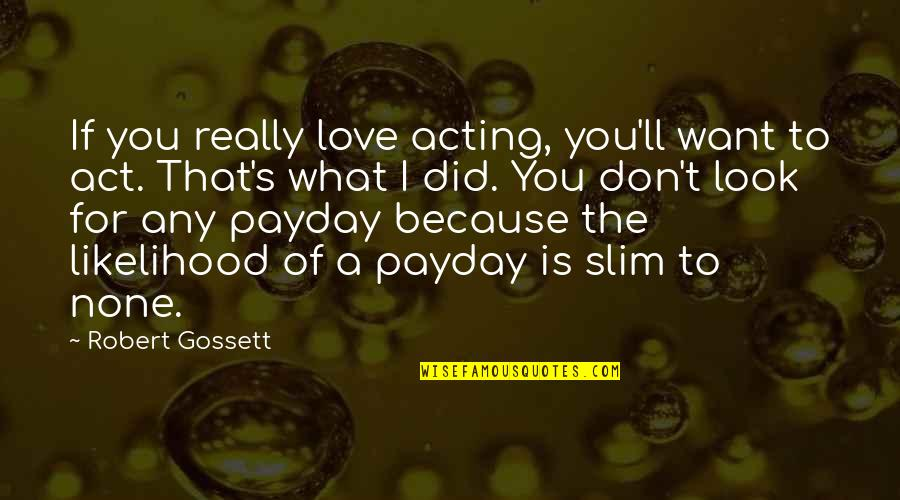 I Don't Love You Because Quotes By Robert Gossett: If you really love acting, you'll want to