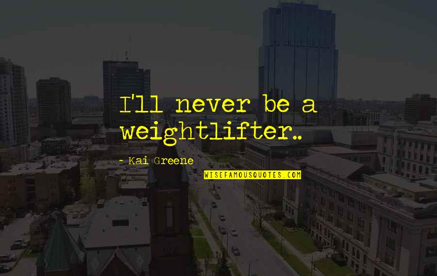 I Dont Miss You Anymore Quotes By Kai Greene: I'll never be a weightlifter..