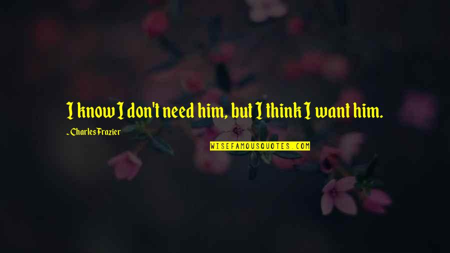 I Don't Need You I Just Want You Quotes By Charles Frazier: I know I don't need him, but I