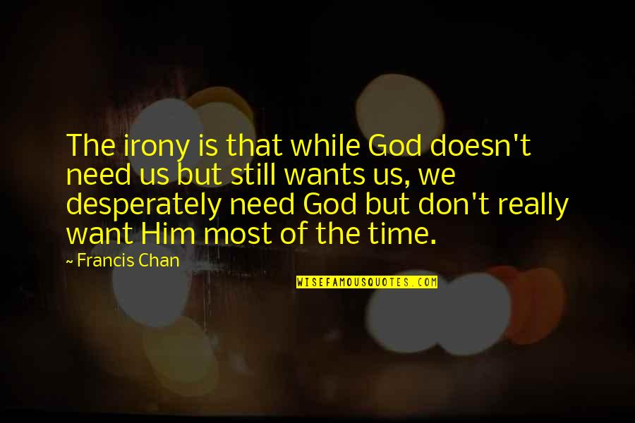 I Don't Need You I Just Want You Quotes By Francis Chan: The irony is that while God doesn't need