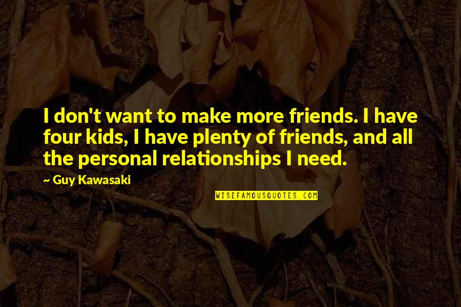 I Don't Need You I Just Want You Quotes By Guy Kawasaki: I don't want to make more friends. I