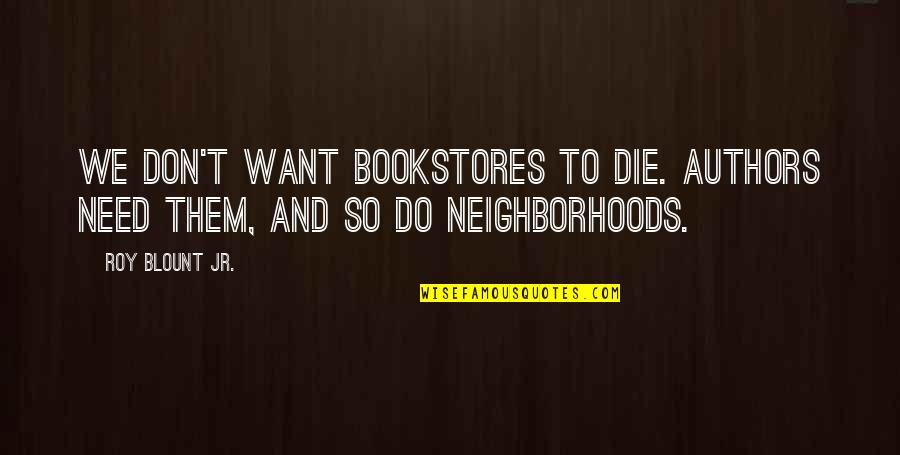 I Don't Need You I Just Want You Quotes By Roy Blount Jr.: We don't want bookstores to die. Authors need