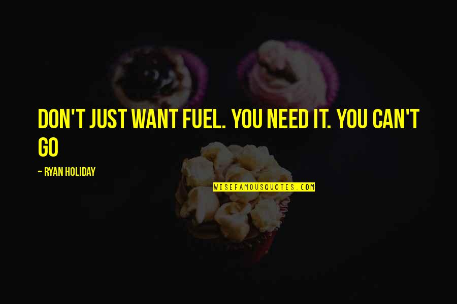I Don't Need You I Just Want You Quotes By Ryan Holiday: Don't just want fuel. You need it. You
