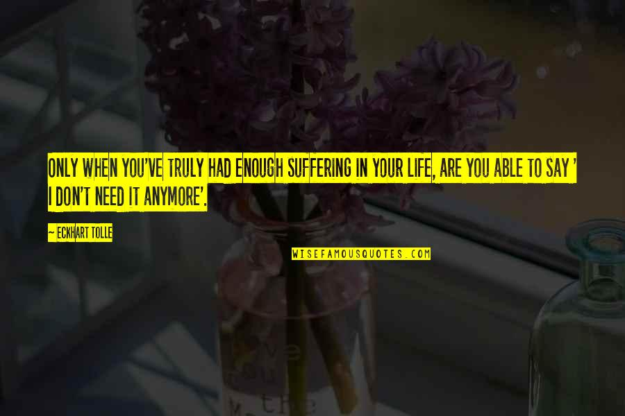 I Don't Need You In My Life Anymore Quotes By Eckhart Tolle: Only when you've truly had enough suffering in
