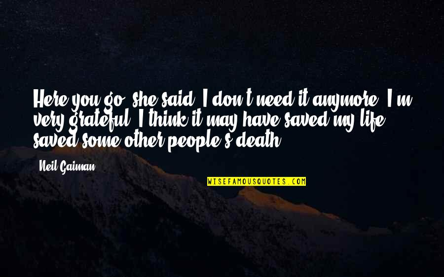 I Don't Need You In My Life Anymore Quotes By Neil Gaiman: Here you go, she said. I don't need
