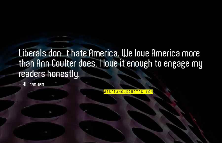 I Don't Really Hate You Quotes By Al Franken: Liberals don't hate America. We love America more