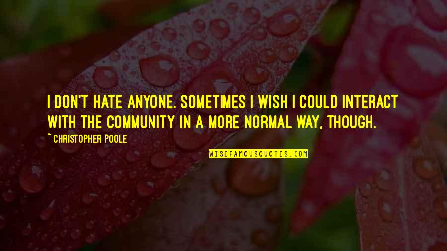 I Don't Really Hate You Quotes By Christopher Poole: I don't hate anyone. Sometimes I wish I