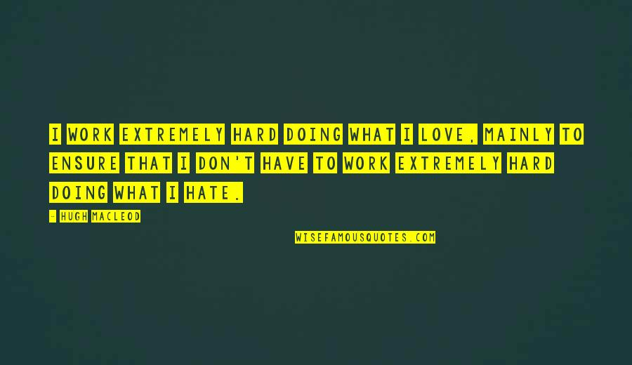 I Don't Really Hate You Quotes By Hugh MacLeod: I work extremely hard doing what I love,