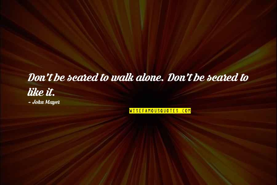 I Don't Really Hate You Quotes By John Mayer: Don't be scared to walk alone. Don't be