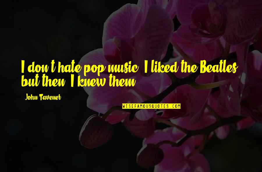 I Don't Really Hate You Quotes By John Tavener: I don't hate pop music. I liked the
