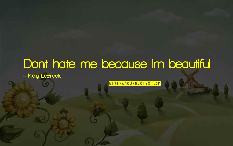 I Don't Really Hate You Quotes By Kelly LeBrock: Don't hate me because I'm beautiful.