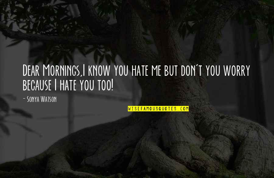 I Don't Really Hate You Quotes By Sonya Watson: Dear Mornings,I know you hate me but don't