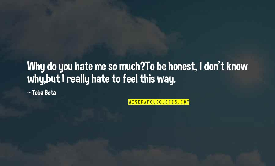 I Don't Really Hate You Quotes By Toba Beta: Why do you hate me so much?To be