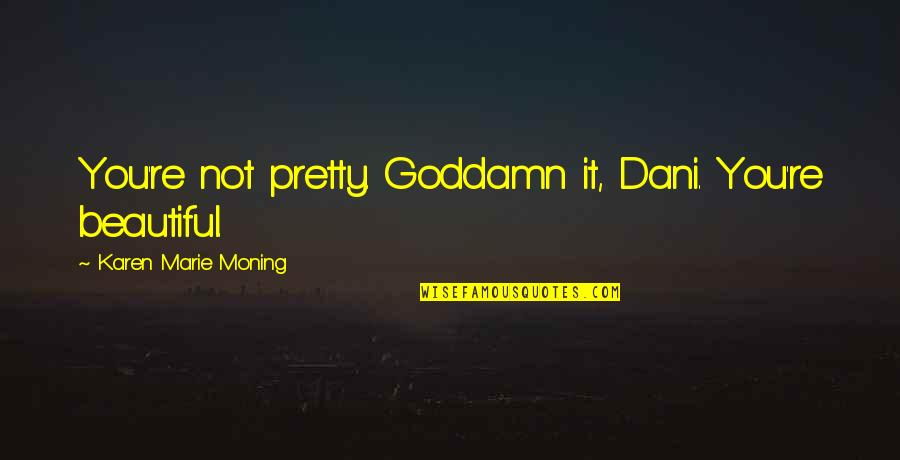 I Dont Trust Nobody But Myself Quotes By Karen Marie Moning: You're not pretty. Goddamn it, Dani. You're beautiful.