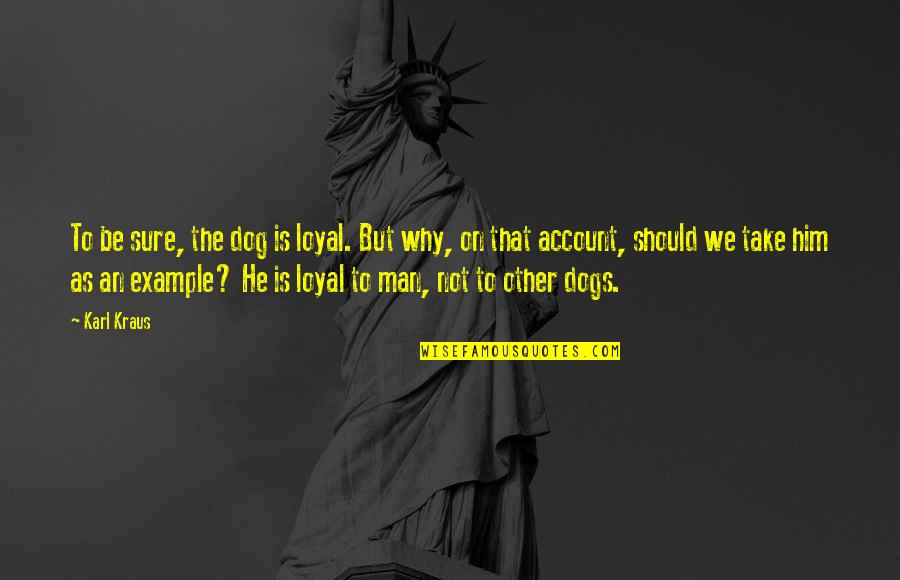 I Dont Trust Nobody But Myself Quotes By Karl Kraus: To be sure, the dog is loyal. But