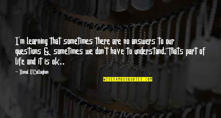 I Don't Understand Life Quotes By Donal O'Callaghan: I'm learning that sometimes there are no answers