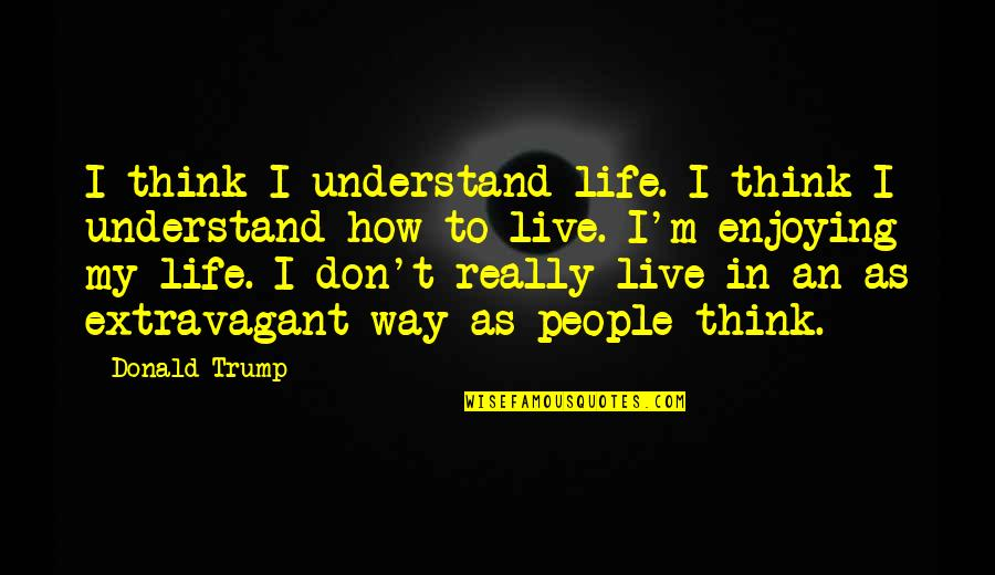 I Don't Understand Life Quotes By Donald Trump: I think I understand life. I think I