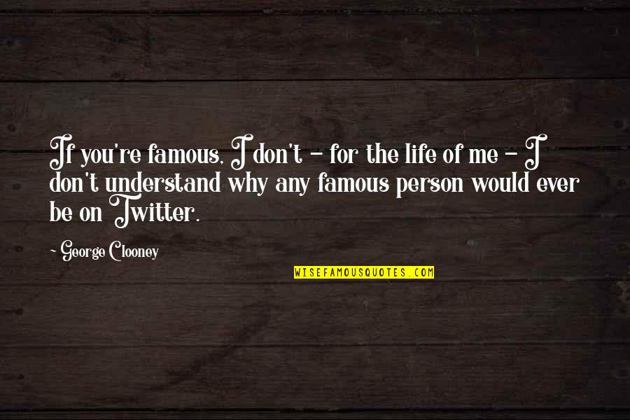 I Don't Understand Life Quotes By George Clooney: If you're famous, I don't - for the