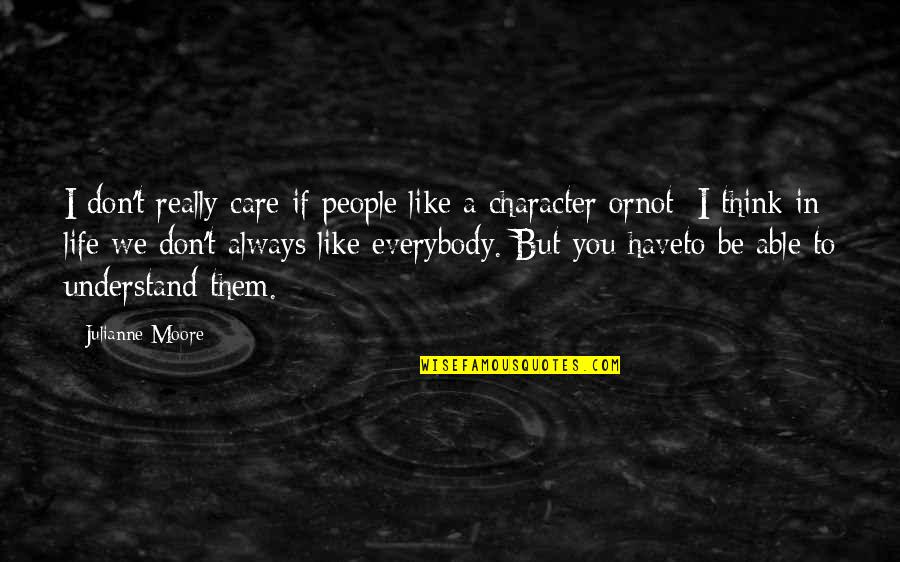 I Don't Understand Life Quotes By Julianne Moore: I don't really care if people like a