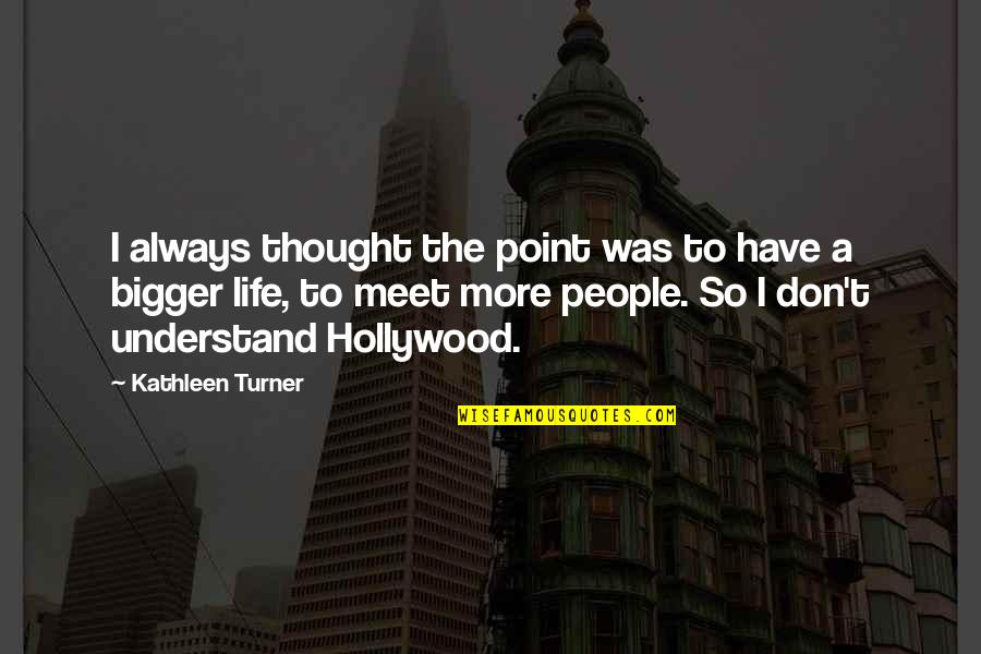 I Don't Understand Life Quotes By Kathleen Turner: I always thought the point was to have