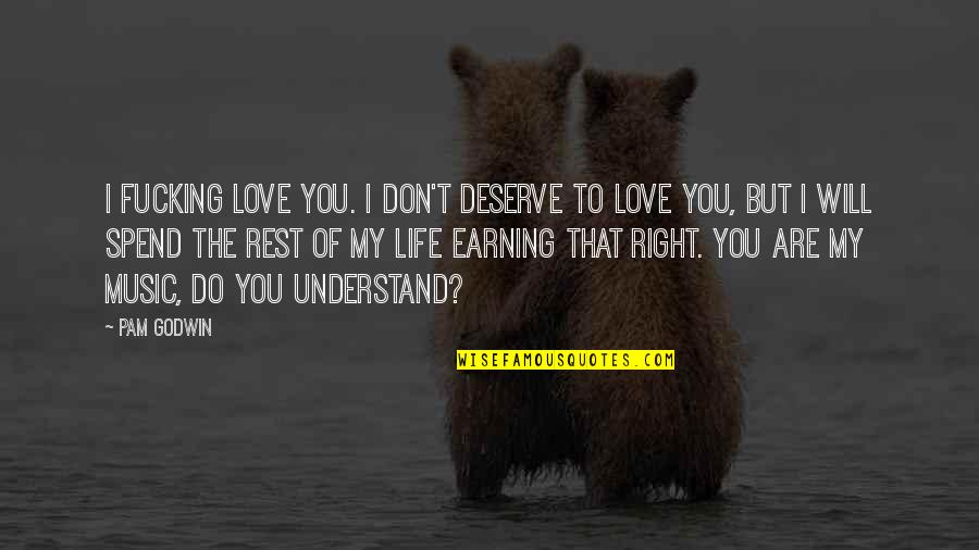 I Don't Understand Life Quotes By Pam Godwin: I fucking love you. I don't deserve to
