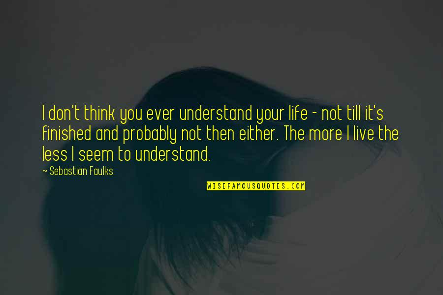 I Don't Understand Life Quotes By Sebastian Faulks: I don't think you ever understand your life