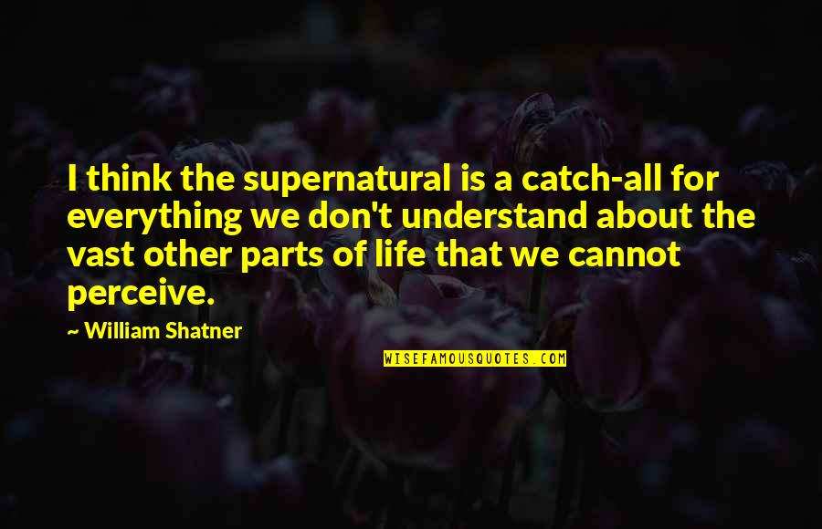 I Don't Understand Life Quotes By William Shatner: I think the supernatural is a catch-all for