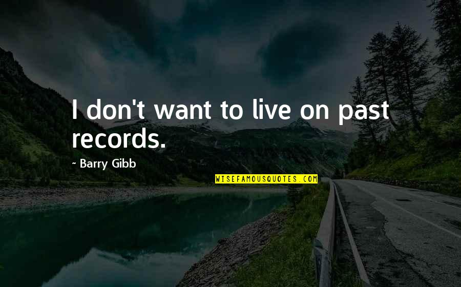 I Don't Want To Live More Quotes By Barry Gibb: I don't want to live on past records.