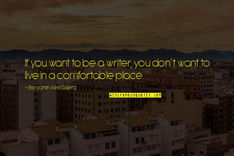 I Don't Want To Live More Quotes By Benjamin Alire Saenz: If you want to be a writer, you