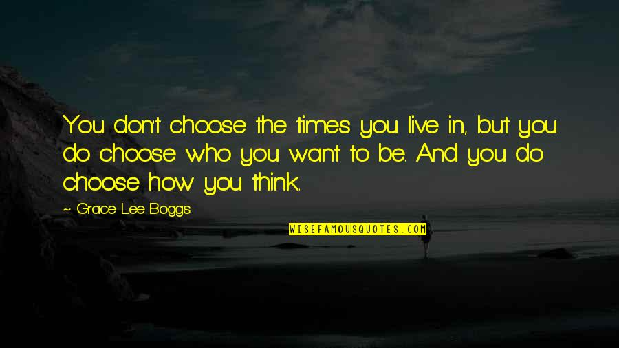 I Don't Want To Live More Quotes By Grace Lee Boggs: You don't choose the times you live in,