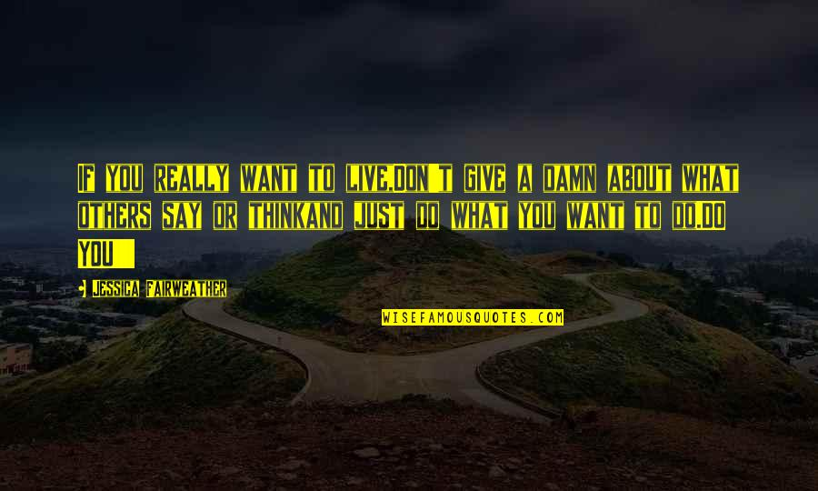 I Don't Want To Live More Quotes By Jessica Fairweather: If you really want to live,Don't give a