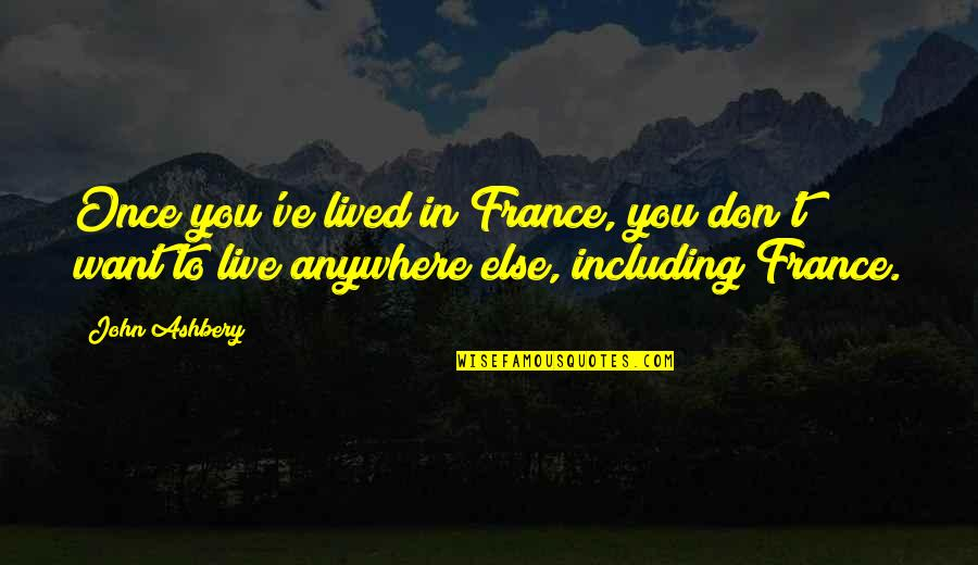 I Don't Want To Live More Quotes By John Ashbery: Once you've lived in France, you don't want