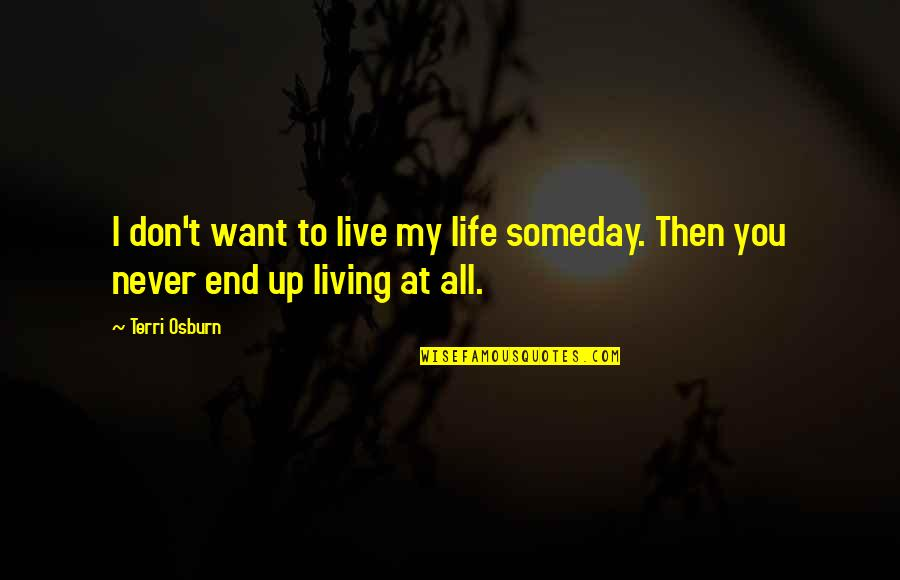 I Don't Want To Live More Quotes By Terri Osburn: I don't want to live my life someday.
