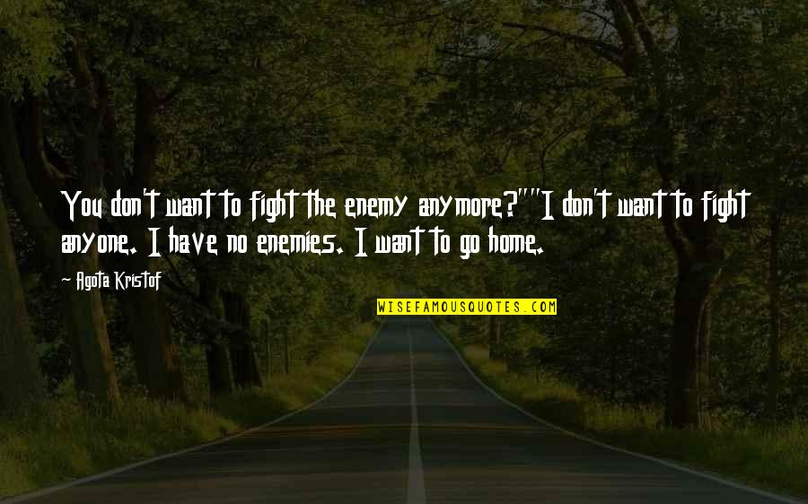"""I Don't Want You Anymore Quotes By Agota Kristof: You don't want to fight the enemy anymore?""""""""I"""